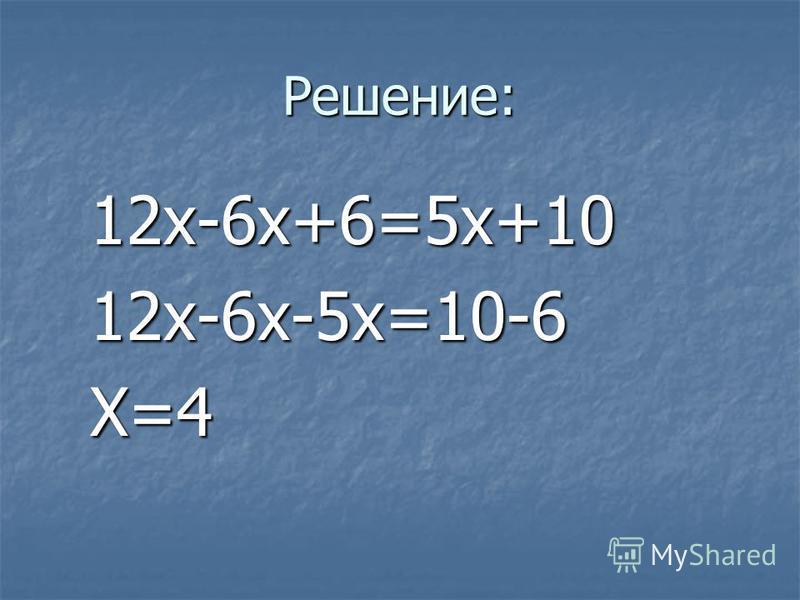 Решение: 12x-6x+6=5x+10 12x-6x+6=5x+10 12x-6x-5x=10-6 12x-6x-5x=10-6 X=4 X=4
