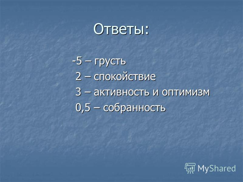 Ответы: -5 – грусть -5 – грусть 2 – спокойствие 2 – спокойствие 3 – активность и оптимизм 3 – активность и оптимизм 0,5 – собранность 0,5 – собранность