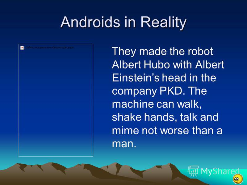 Androids in Reality They made the robot Albert Hubo with Albert Einsteins head in the company PKD. The machine can walk, shake hands, talk and mime not worse than a man.