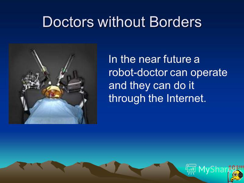 Doctors without Borders In the near future a robot-doctor can operate and they can do it through the Internet.