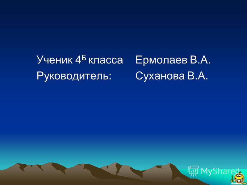Ученик 4 Б классаЕрмолаев В.А. Руководитель: Суханова В.А.