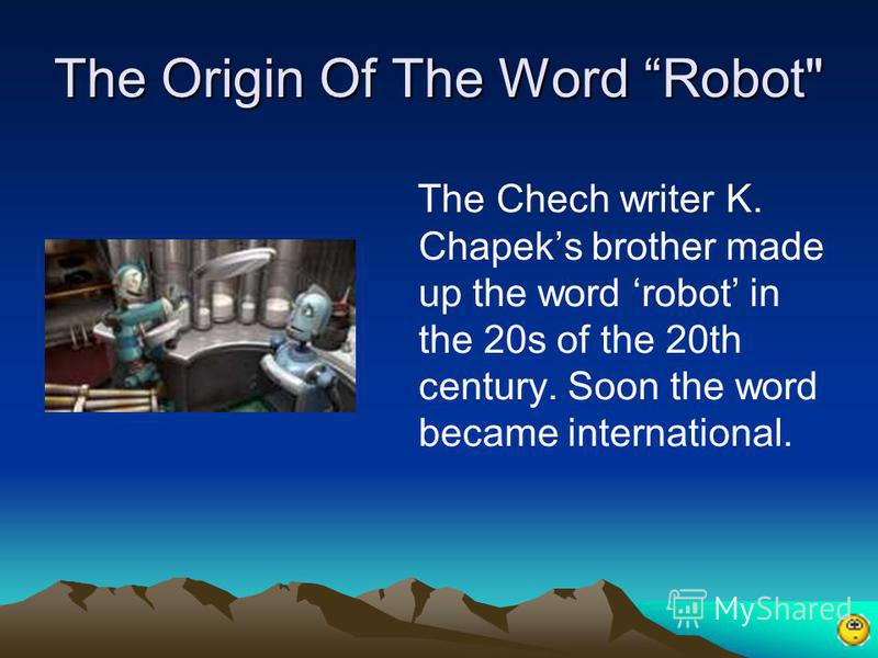 The Origin Of The Word Robot The Chech writer K. Chapeks brother made up the word robot in the 20s of the 20th century. Soon the word became international.