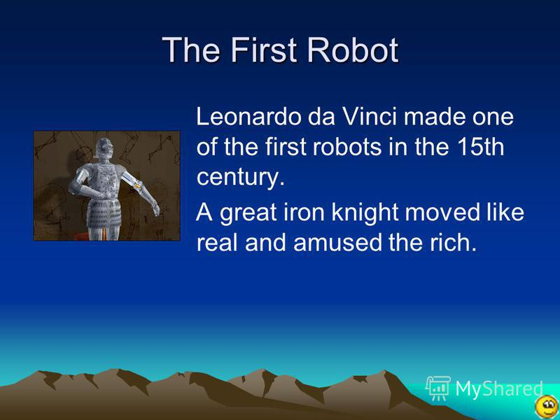 The First Robot Leonardo da Vinci made one of the first robots in the 15th century. A great iron knight moved like real and amused the rich.