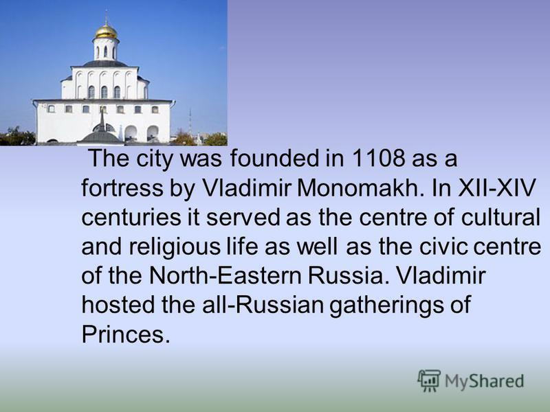 The city was founded in 1108 as a fortress by Vladimir Monomakh. In XII-XIV centuries it served as the centre of cultural and religious life as well as the civic centre of the North-Eastern Russia. Vladimir hosted the all-Russian gatherings of Prince