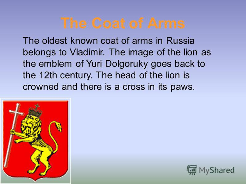 The Coat of Arms The oldest known coat of arms in Russia belongs to Vladimir. The image of the lion as the emblem of Yuri Dolgoruky goes back to the 12th century. The head of the lion is crowned and there is a cross in its paws.