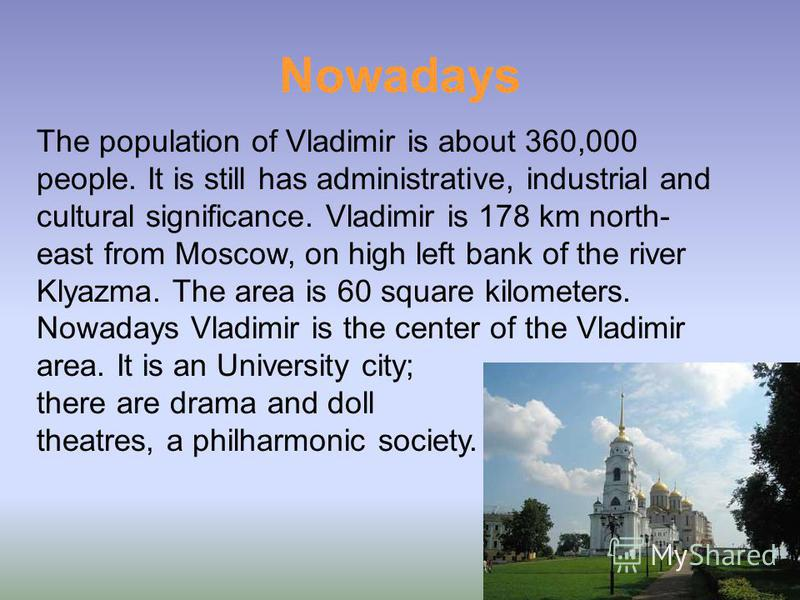 Nowadays The population of Vladimir is about 360,000 people. It is still has administrative, industrial and cultural significance. Vladimir is 178 km north- east from Moscow, on high left bank of the river Klyazma. The area is 60 square kilometers. N