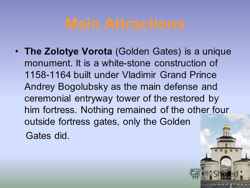 Main Attractions The Zolotye Vorota (Golden Gates) is a unique monument. It is a white-stone construction of 1158-1164 built under Vladimir Grand Prince Andrey Bogolubsky as the main defense and ceremonial entryway tower of the restored by him fortre