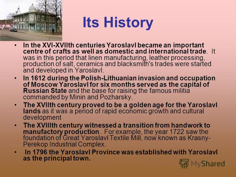 Its History In the XVI-XVIIth centuries Yaroslavl became an important centre of crafts as well as domestic and international trade. It was in this period that linen manufacturing, leather processing, production of salt, ceramics and blacksmith's trad