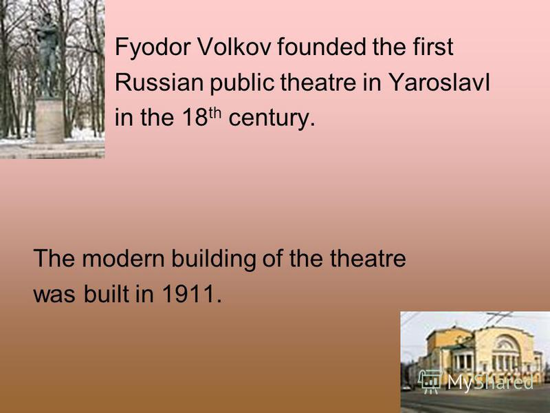 Fyodor Volkov founded the first Russian public theatre in Yaroslavl in the 18 th century. The modern building of the theatre was built in 1911.