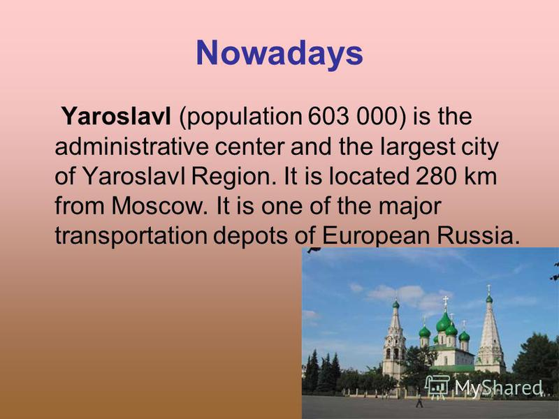 Nowadays Yaroslavl (population 603 000) is the administrative center and the largest city of Yaroslavl Region. It is located 280 km from Moscow. It is one of the major transportation depots of European Russia.