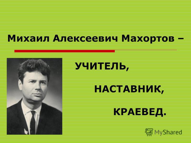 УЧИТЕЛЬ, НАСТАВНИК, КРАЕВЕД. Михаил Алексеевич Махортов –