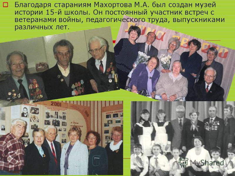 Благодаря стараниям Махортова М.А. был создан музей истории 15-й школы. Он постоянный участник встреч с ветеранами войны, педагогического труда, выпускниками различных лет.