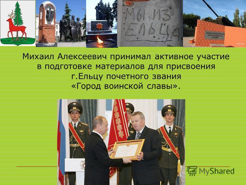 Михаил Алексеевич принимал активное участие в подготовке материалов для присвоения г.Ельцу почетного звания «Город воинской славы».