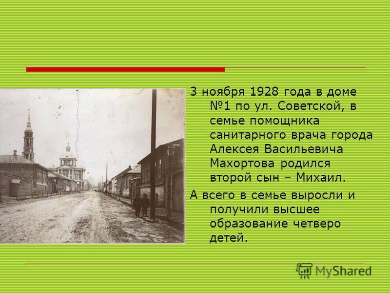 3 ноября 1928 года в доме 1 по ул. Советской, в семье помощника санитарного врача города Алексея Васильевича Махортова родился второй сын – Михаил. А всего в семье выросли и получили высшее образование четверо детей.