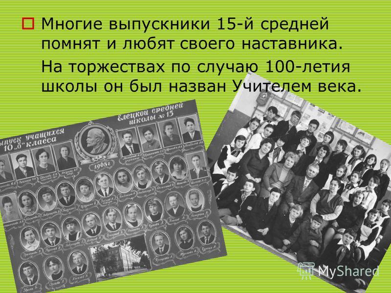 Многие выпускники 15-й средней помнят и любят своего наставника. На торжествах по случаю 100-летия школы он был назван Учителем века.