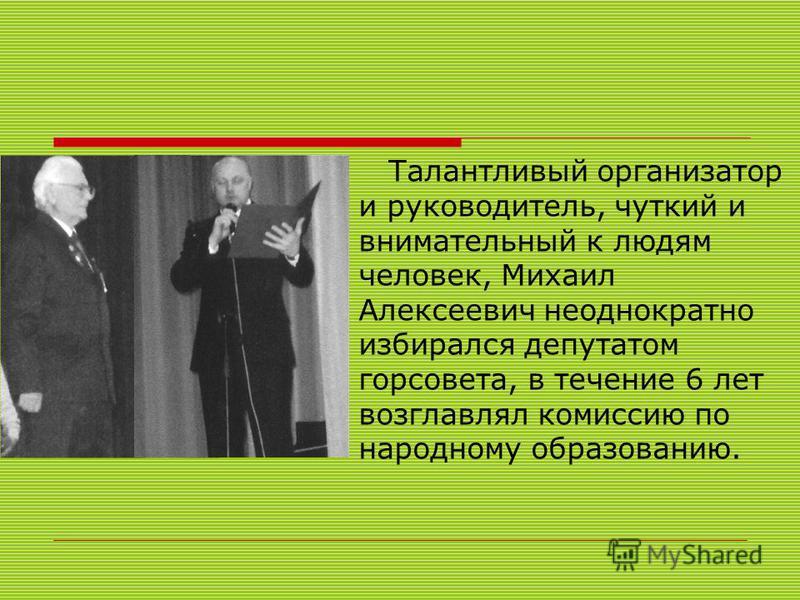 Талантливый организатор и руководитель, чуткий и внимательный к людям человек, Михаил Алексеевич неоднократно избирался депутатом горсовета, в течение 6 лет возглавлял комиссию по народному образованию.