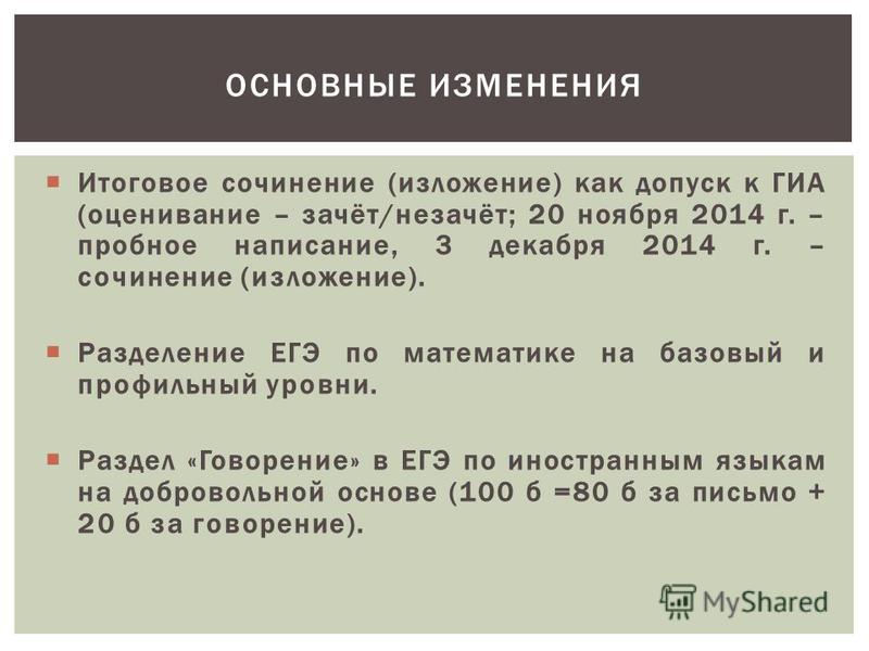 Итоговое сочинение (изложение) как допуск к ГИА (оценивание – зачёт/незачёт; 20 ноября 2014 г. – пробное написание, 3 декабря 2014 г. – сочинение (изложение). Разделение ЕГЭ по математике на базовый и профильный уровни. Раздел «Говорение» в ЕГЭ по ин