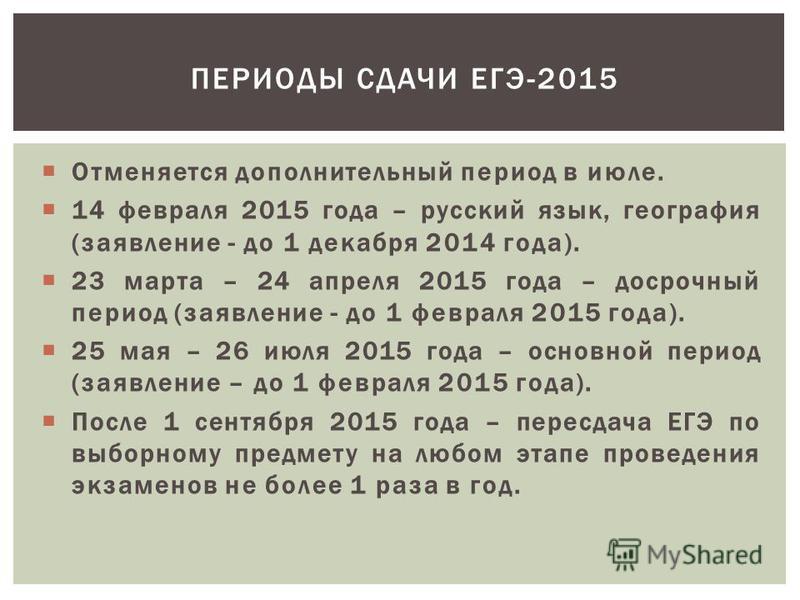 Отменяется дополнительный период в июле. 14 февраля 2015 года – русский язык, география (заявление - до 1 декабря 2014 года). 23 марта – 24 апреля 2015 года – досрочный период (заявление - до 1 февраля 2015 года). 25 мая – 26 июля 2015 года – основно