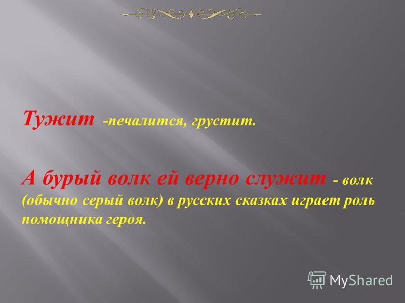 Тужит - печалится, грустит. А бурый волк ей верно служит - волк ( обычно серый волк ) в русских сказках играет роль помощника героя.