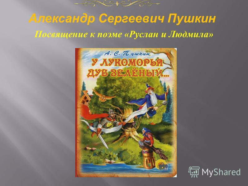 Посвящение к поэме « Руслан и Людмила » Александр Сергеевич Пушкин