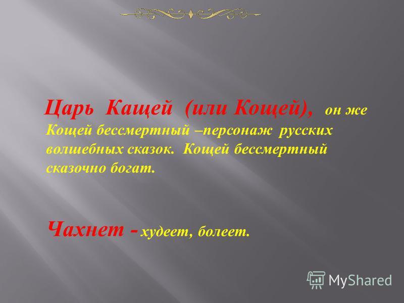 Царь Кащей ( или Кощей ), он же Кощей бессмертный – персонаж русских волшебных сказок. Кощей бессмертный сказочно богат. Чахнет - худеет, болеет.