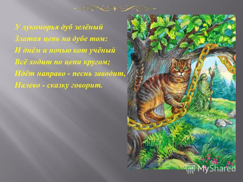У лукоморья дуб зелёный Златая цепь на дубе том : И днём и ночью кот учёный Всё ходит по цепи кругом ; Идёт направо - песнь заводит, Налево - сказку говорит.