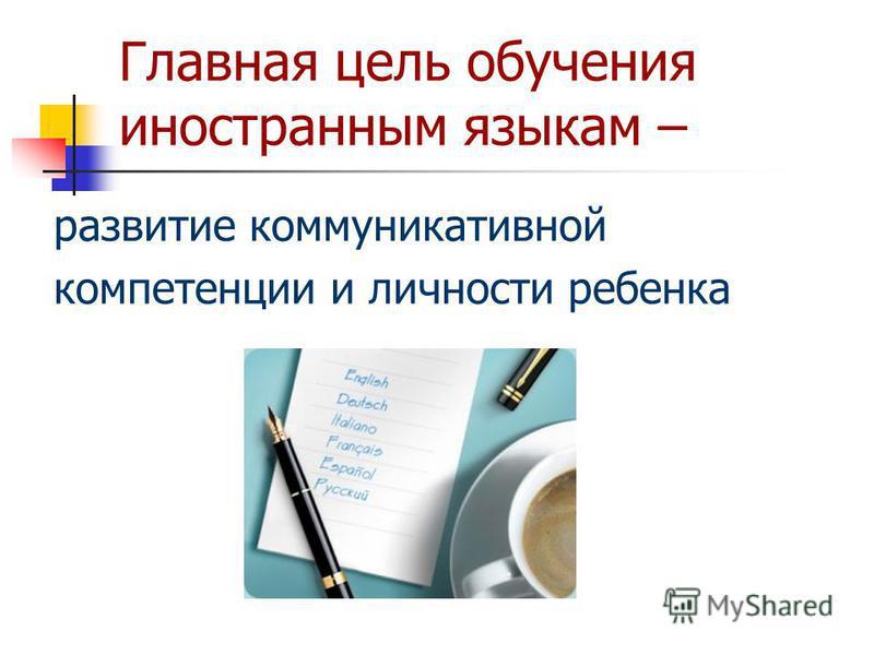 Главная цель обучения иностранным языкам – развитие коммуникативной компетенции и личности ребенка