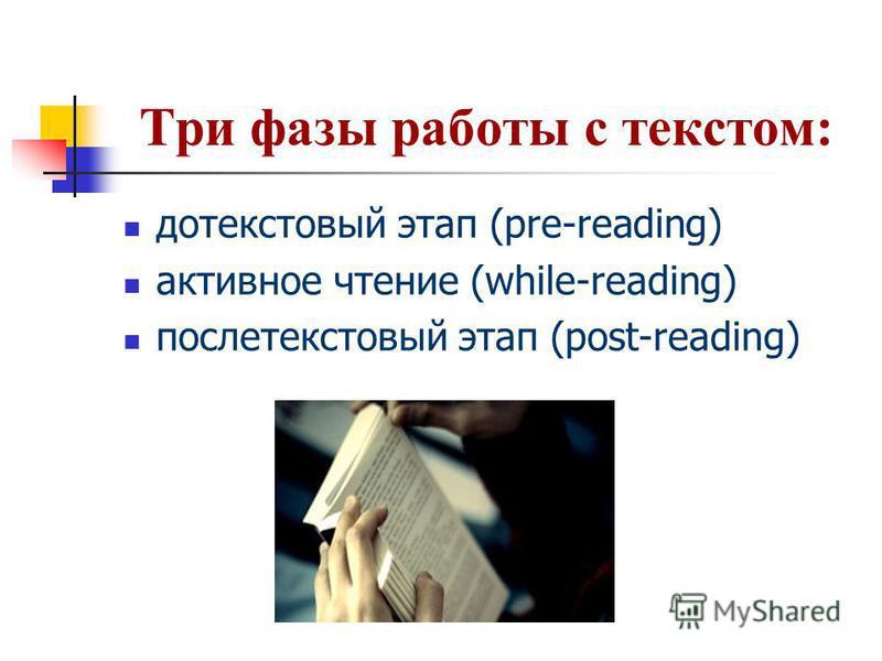 Три фазы работы с текстом: до текстовый этап (pre-reading) активное чтение (while-reading) послетекстовый этап (post-reading)