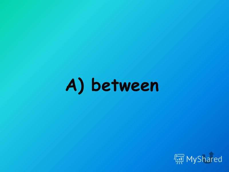 Choose correct preposition. A) between B) in front of C) behind