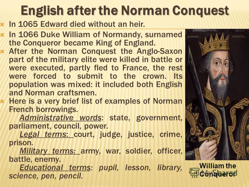 In 1065 Edward died without an heir. In 1066 Duke William of Normandy, surnamed the Conqueror became King of England. After the Norman Conquest the Anglo-Saxon part of the military elite were killed in battle or were executed, partly fled to France,