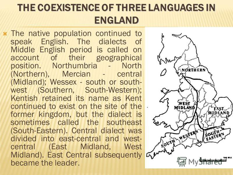 THE COEXISTENCE OF THREE LANGUAGES IN ENGLAND The native population continued to speak English. The dialects of Middle English period is called on account of their geographical position. Northumbria - North (Northern), Mercian - central (Midland); We