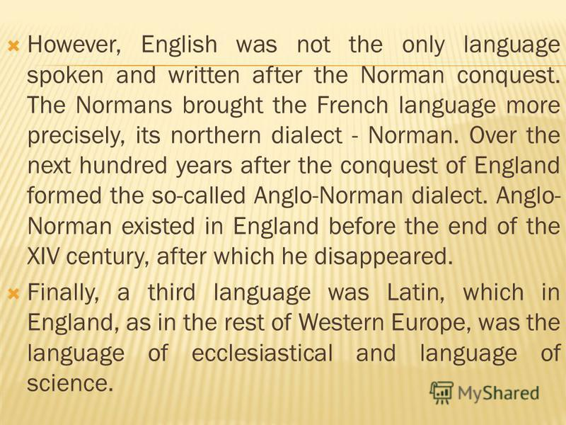 However, English was not the only language spoken and written after the Norman conquest. The Normans brought the French language more precisely, its northern dialect - Norman. Over the next hundred years after the conquest of England formed the so-ca