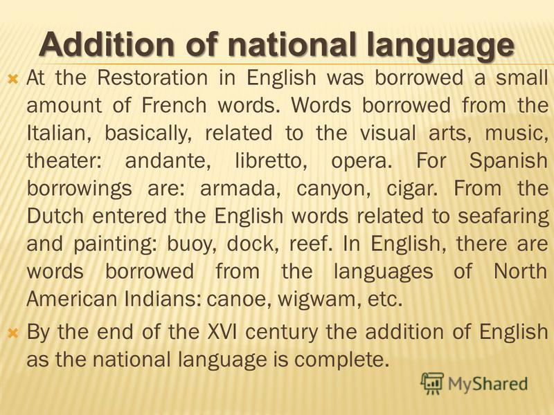 At the Restoration in English was borrowed a small amount of French words. Words borrowed from the Italian, basically, related to the visual arts, music, theater: andante, libretto, opera. For Spanish borrowings are: armada, canyon, cigar. From the D