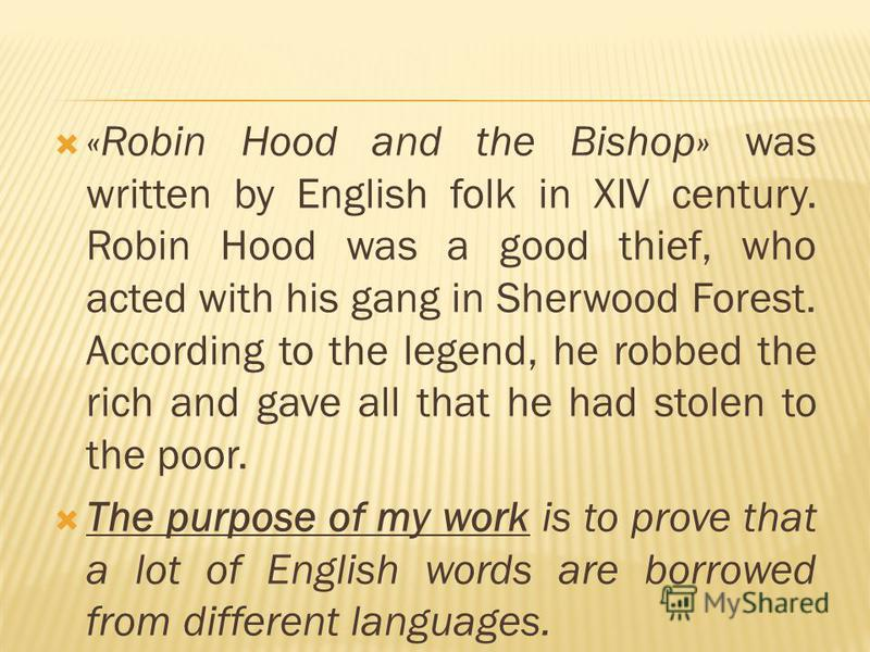 «Robin Hood and the Bishop» was written by English folk in XIV century. Robin Hood was a good thief, who acted with his gang in Sherwood Forest. According to the legend, he robbed the rich and gave all that he had stolen to the poor. The purpose of m