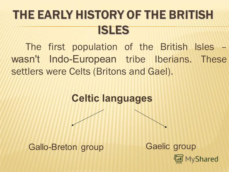 The first population of the British Isles – wasn't Indo-European tribe Iberians. These settlers were Celts (Britons and Gael). Celtic languages Gallo-Breton group Gaelic group THE EARLY HISTORY OF THE BRITISH ISLES