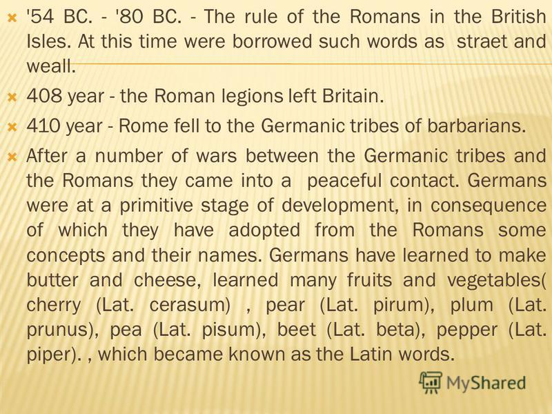 '54 BC. - '80 BC. - The rule of the Romans in the British Isles. At this time were borrowed such words as straet and weall. 408 year - the Roman legions left Britain. 410 year - Rome fell to the Germanic tribes of barbarians. After a number of wars b