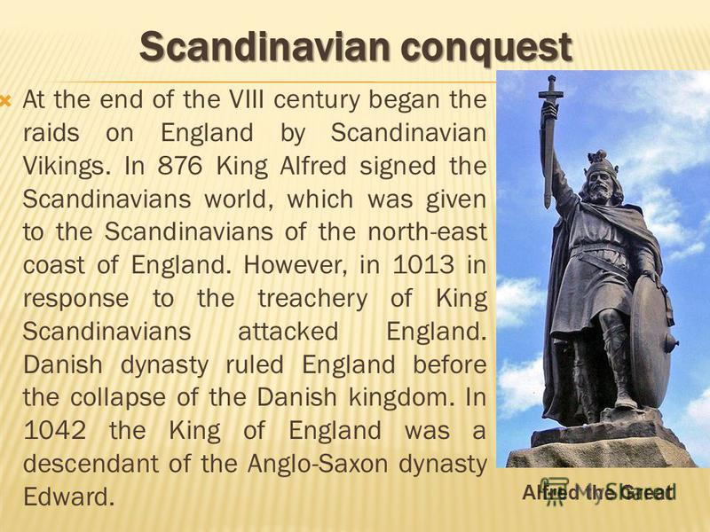 At the end of the VIII century began the raids on England by Scandinavian Vikings. In 876 King Alfred signed the Scandinavians world, which was given to the Scandinavians of the north-east coast of England. However, in 1013 in response to the treache