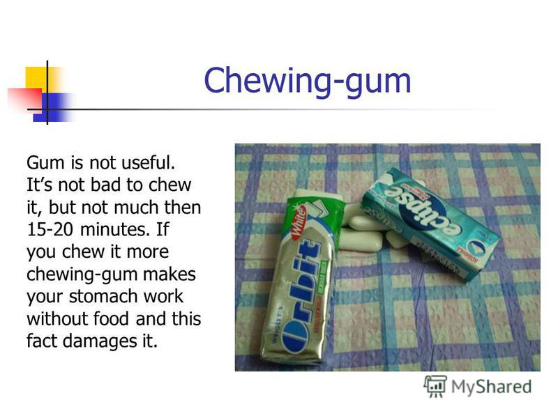 Chewing-gum Gum is not useful. Its not bad to chew it, but not much then 15-20 minutes. If you chew it more chewing-gum makes your stomach work without food and this fact damages it.