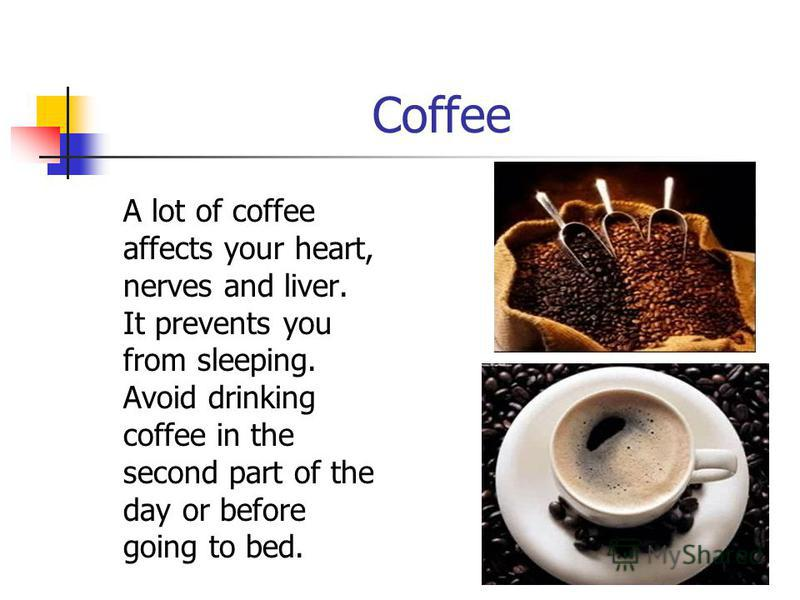 Coffee A lot of coffee affects your heart, nerves and liver. It prevents you from sleeping. Avoid drinking coffee in the second part of the day or before going to bed.