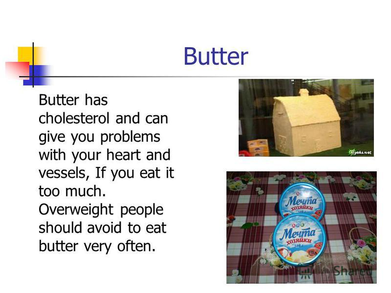 Butter Butter has cholesterol and can give you problems with your heart and vessels, If you eat it too much. Overweight people should avoid to eat butter very often.