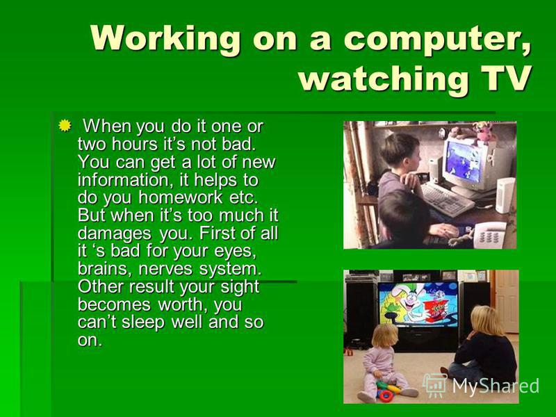 Working on a computer, watching TV When you do it one or two hours its not bad. You can get a lot of new information, it helps to do you homework etc. But when its too much it damages you. First of all it s bad for your eyes, brains, nerves system. O