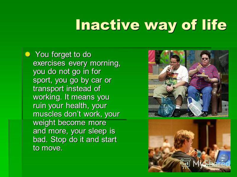 Inactive way of life You forget to do exercises every morning, you do not go in for sport, you go by car or transport instead of working. It means you ruin your health, your muscles dont work, your weight become more and more, your sleep is bad. Stop