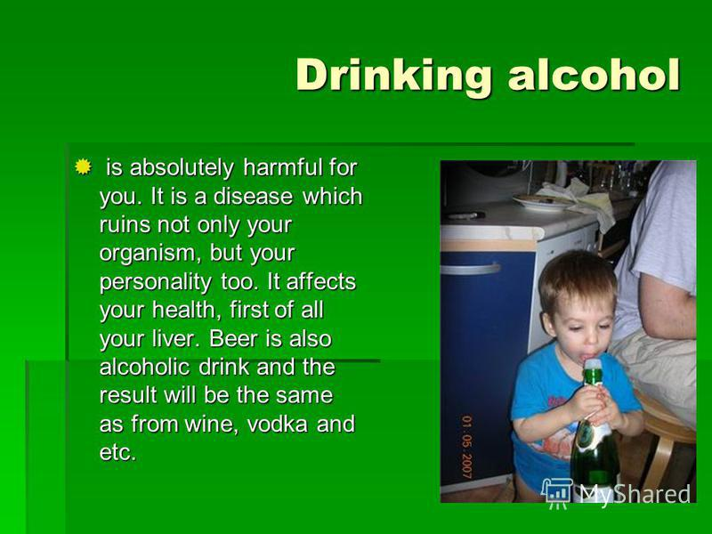 Drinking alcohol is absolutely harmful for you. It is a disease which ruins not only your organism, but your personality too. It affects your health, first of all your liver. Beer is also alcoholic drink and the result will be the same as from wine,