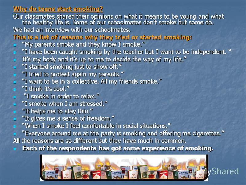 Why do teens start smoking? Our classmates shared their opinions on what it means to be young and what the healthy life is. Some of our schoolmates dont smoke but some do. We had an interview with our schoolmates. This is a list of reasons why they t