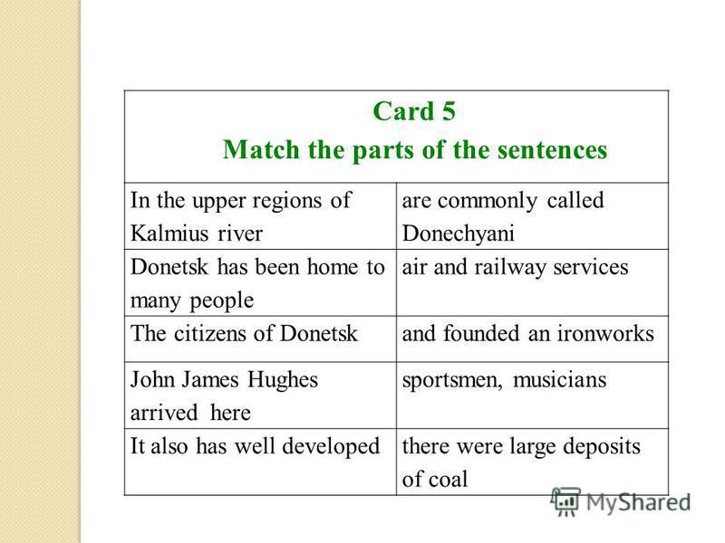 Card 5 Match the parts of the sentences In the upper regions of Kalmius river are commonly called Donechyani Donetsk has been home to many people air and railway services The citizens of Donetskand founded an ironworks John James Hughes arrived here