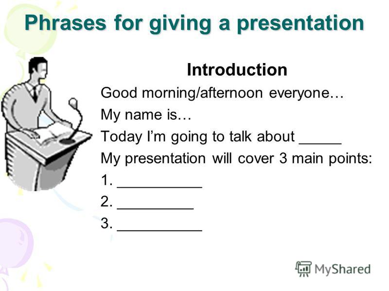 Phrases for giving a presentation Introduction Good morning/afternoon everyone… My name is… Today Im going to talk about _____ My presentation will cover 3 main points: 1. __________ 2. _________ 3. __________