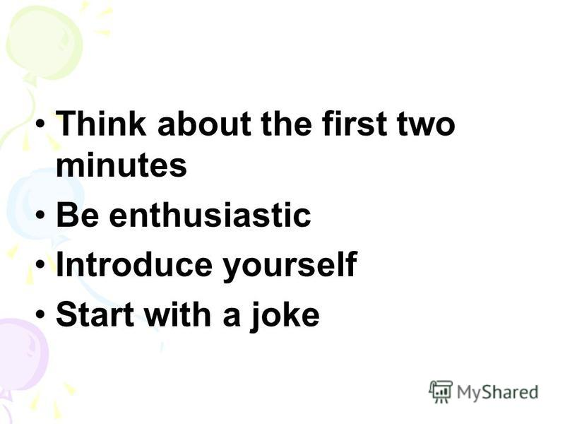 Think about the first two minutes Be enthusiastic Introduce yourself Start with a joke