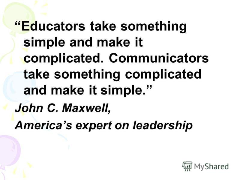 Educators take something simple and make it complicated. Communicators take something complicated and make it simple. John C. Maxwell, Americas expert on leadership