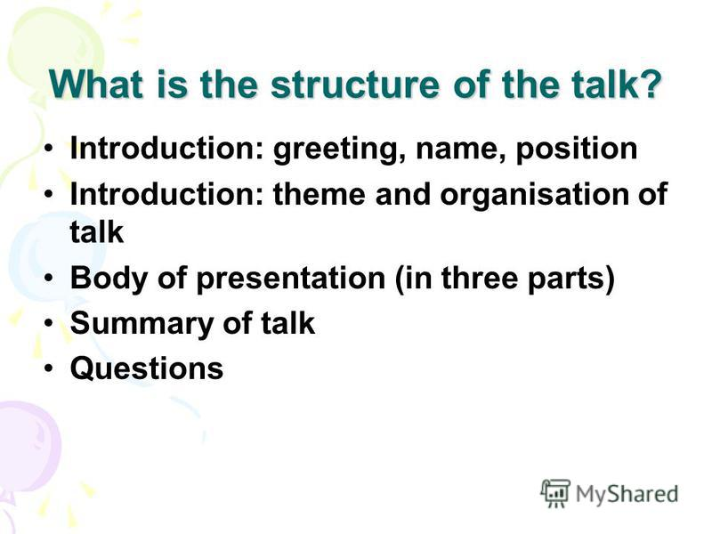 What is the structure of the talk? Introduction: greeting, name, position Introduction: theme and organisation of talk Body of presentation (in three parts) Summary of talk Questions
