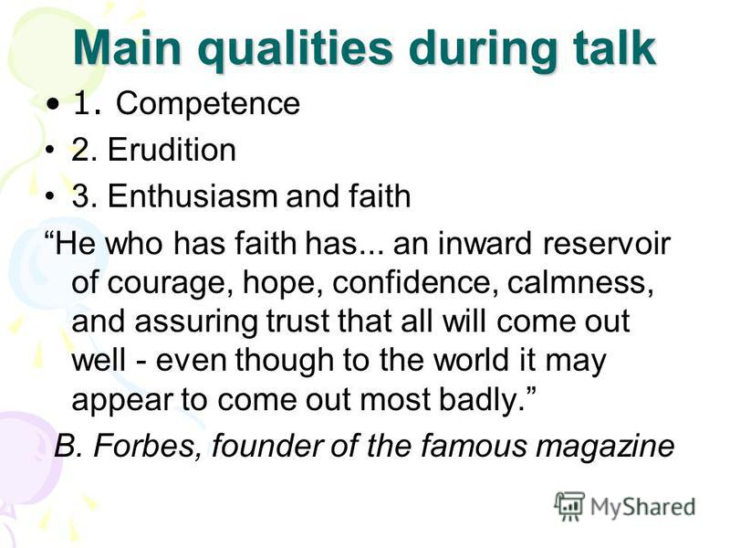 Main qualities during talk 1. Competence 2. Erudition 3. Enthusiasm and faith He who has faith has... an inward reservoir of courage, hope, confidence, calmness, and assuring trust that all will come out well - even though to the world it may appear